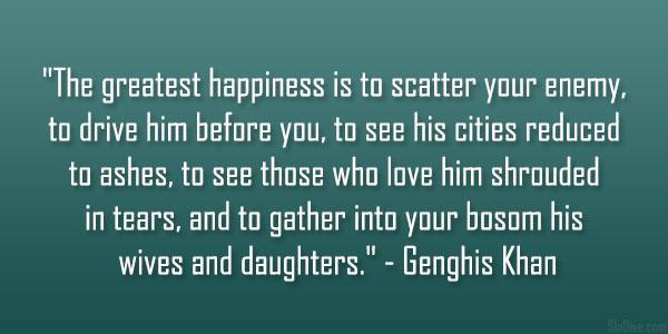 """""""העושר הגדול ביותר הוא לפזר את אויבך מלפניך. לראות את עריו הופכות לעפר ואפר, לראות את אוהביו עוטי דמעות, ולכנס לחיקך את נשותיו ובנותיו.""""  -ג'ינגיס חאן מדגים כיצד ניתן ליישם בדרך שגויה מאד את עקרון האושר הגדול ביותר."""